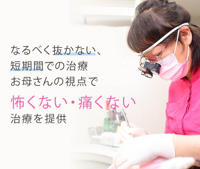 なるべく抜かない、短期間での治療お母さんの視点で怖くない・痛くない治療を提供